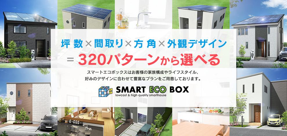 坪数×間取り×方角×外観デザイン=320パターンから選べる スマートエコボックスはお客様の家族構成やライフスタイル、好みのデザインに合わせて豊富なプランをご容易しております。